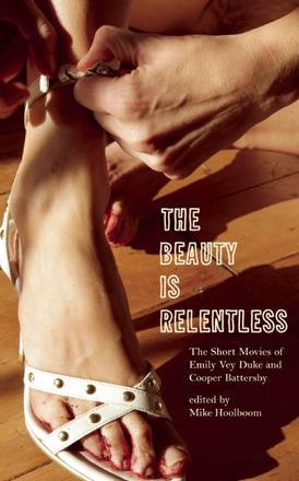 The Beauty Is Relentless - The Short Movies of Emily Vey Duke and Cooper Battersby